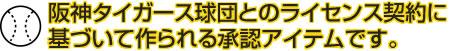 阪神タイガース球団とのライセンス契約に基づいて作られる<br /> 承認アイテムです。